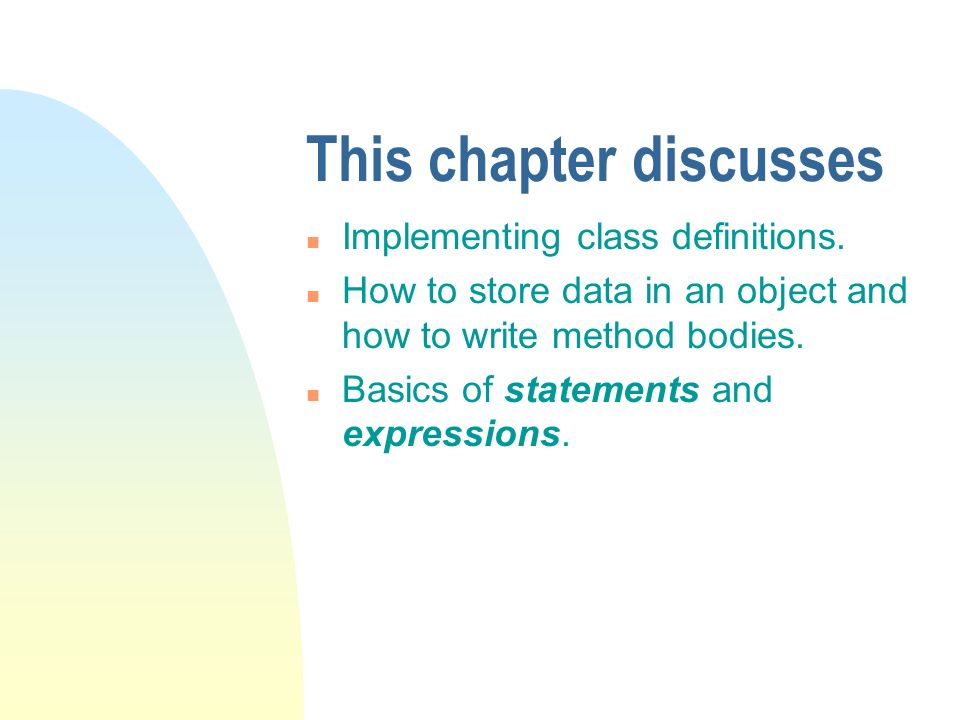 This chapter discusses n Implementing class definitions. n How to store data in an object and how to write method bodies. n Basics of statements and e
