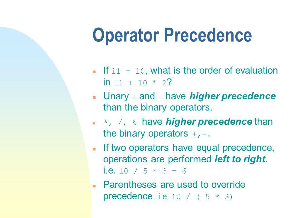 Operator Precedence If i1 = 10, what is the order of evaluation in i1 + 10 * 2 ? Unary + and – have higher precedence than the binary operators. *, /,
