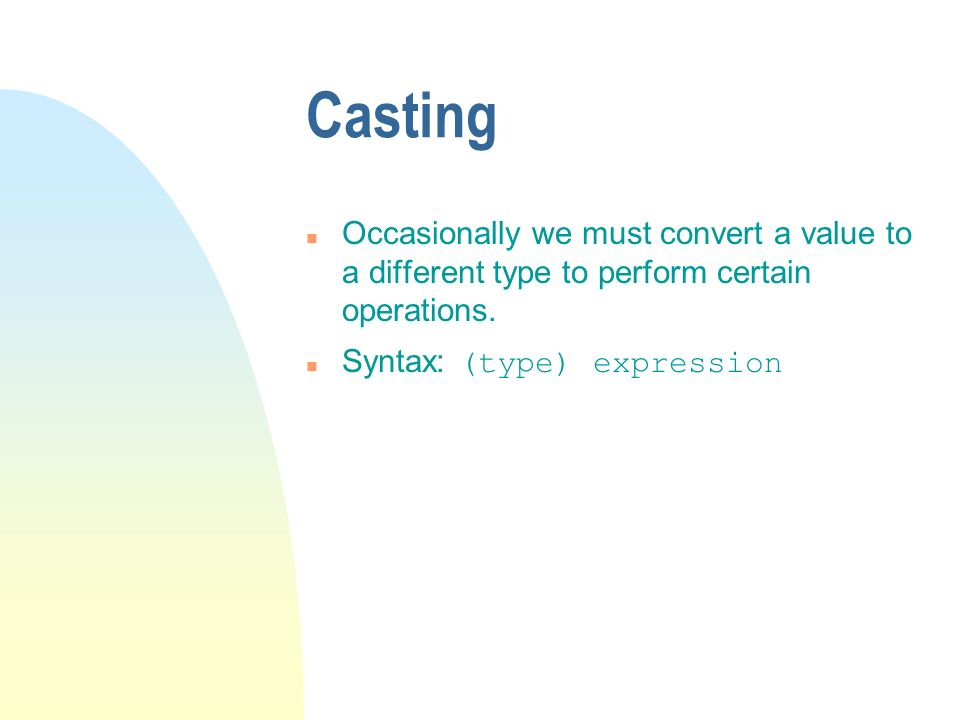 Casting n Occasionally we must convert a value to a different type to perform certain operations. Syntax: (type) expression
