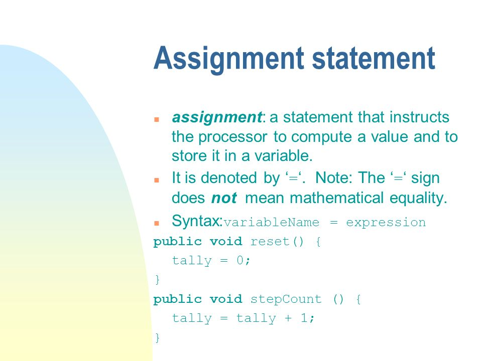 Assignment statement n assignment: a statement that instructs the processor to compute a value and to store it in a variable. It is denoted by =. Note