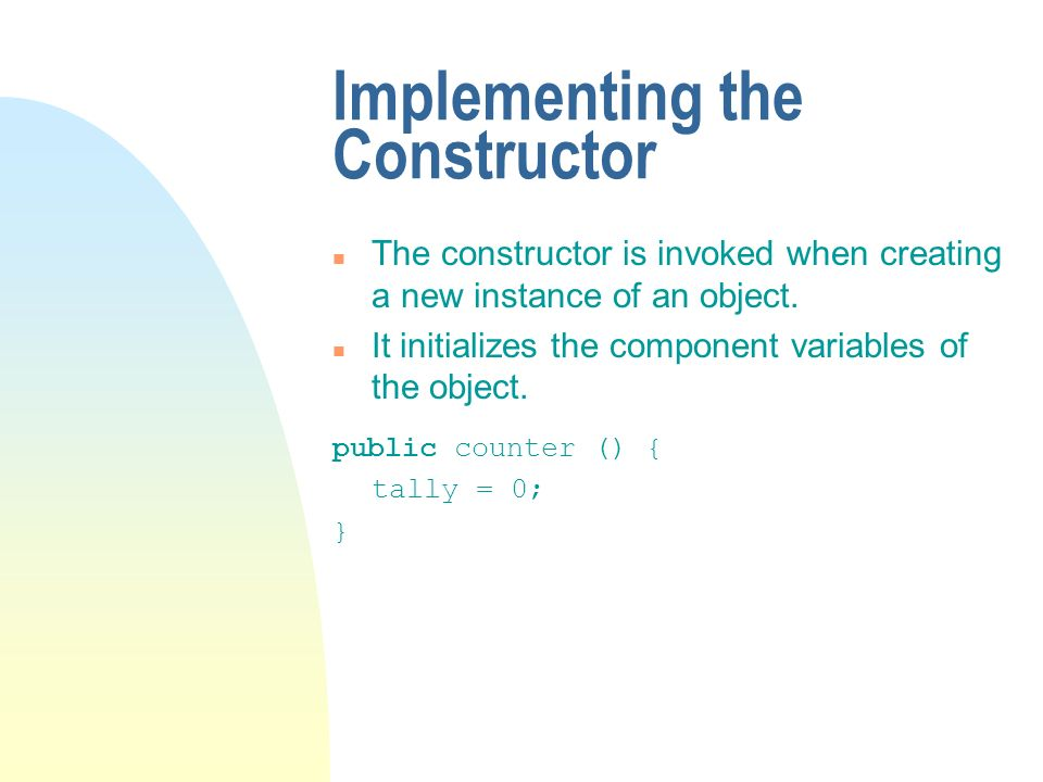 Implementing the Constructor n The constructor is invoked when creating a new instance of an object.