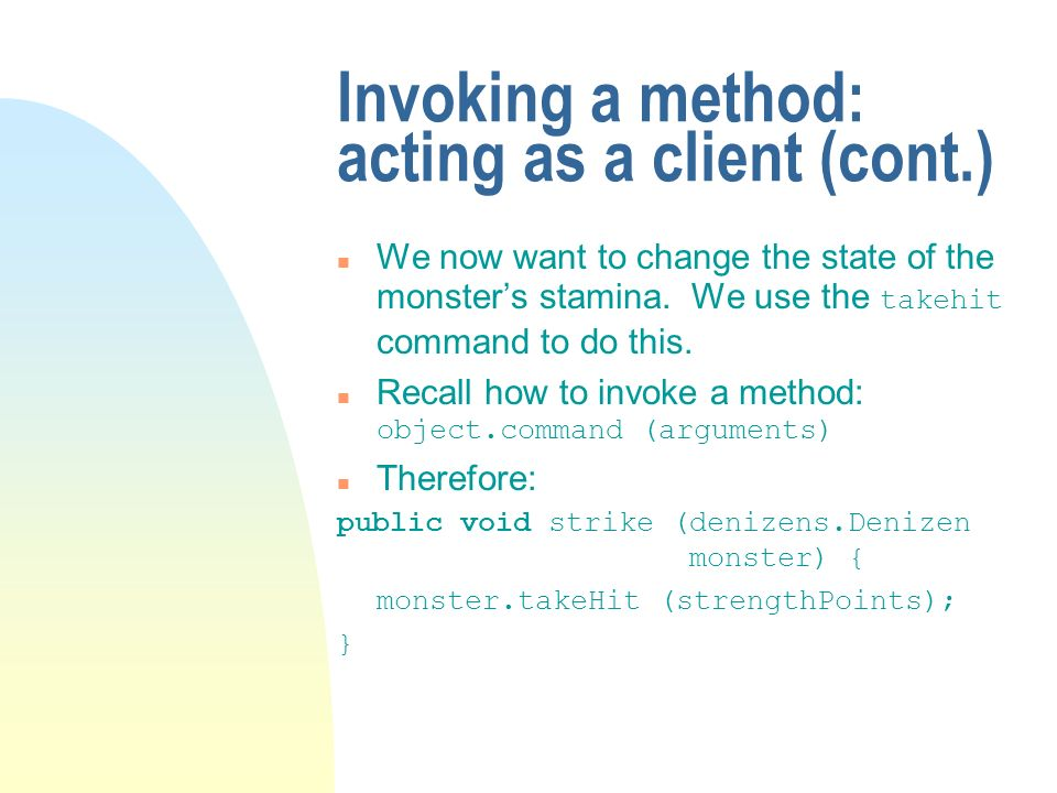 Invoking a method: acting as a client (cont.) We now want to change the state of the monsters stamina.