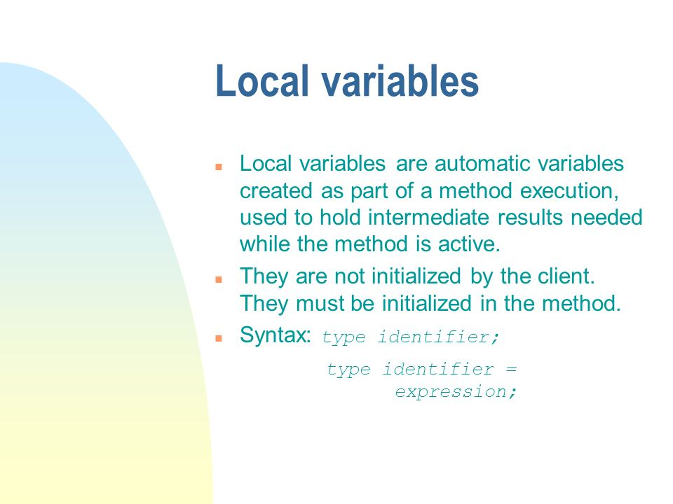 Local variables n Local variables are automatic variables created as part of a method execution, used to hold intermediate results needed while the me