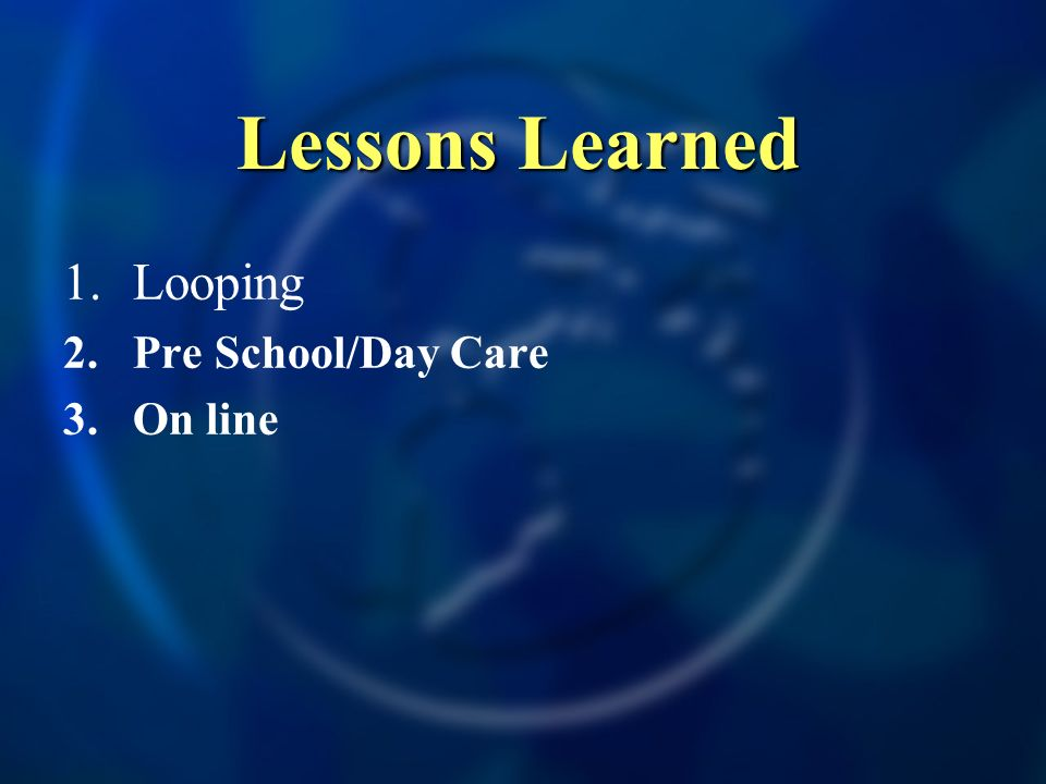 Lessons Learned 1.Looping 2.Pre School/Day Care 3.On line