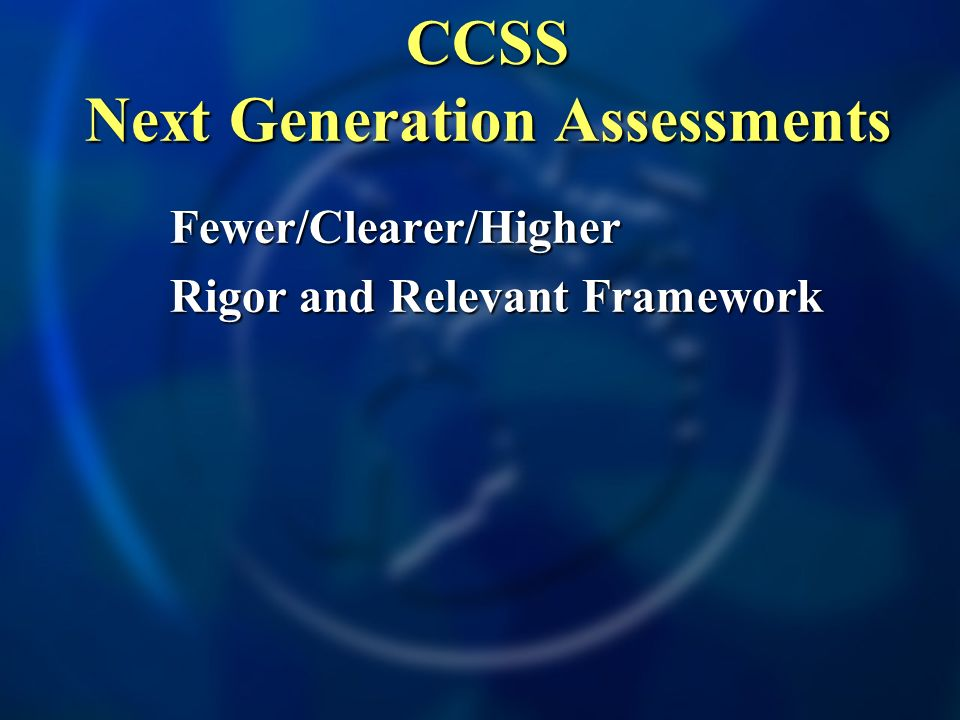 Fewer/Clearer/Higher Rigor and Relevant Framework CCSS Next Generation Assessments