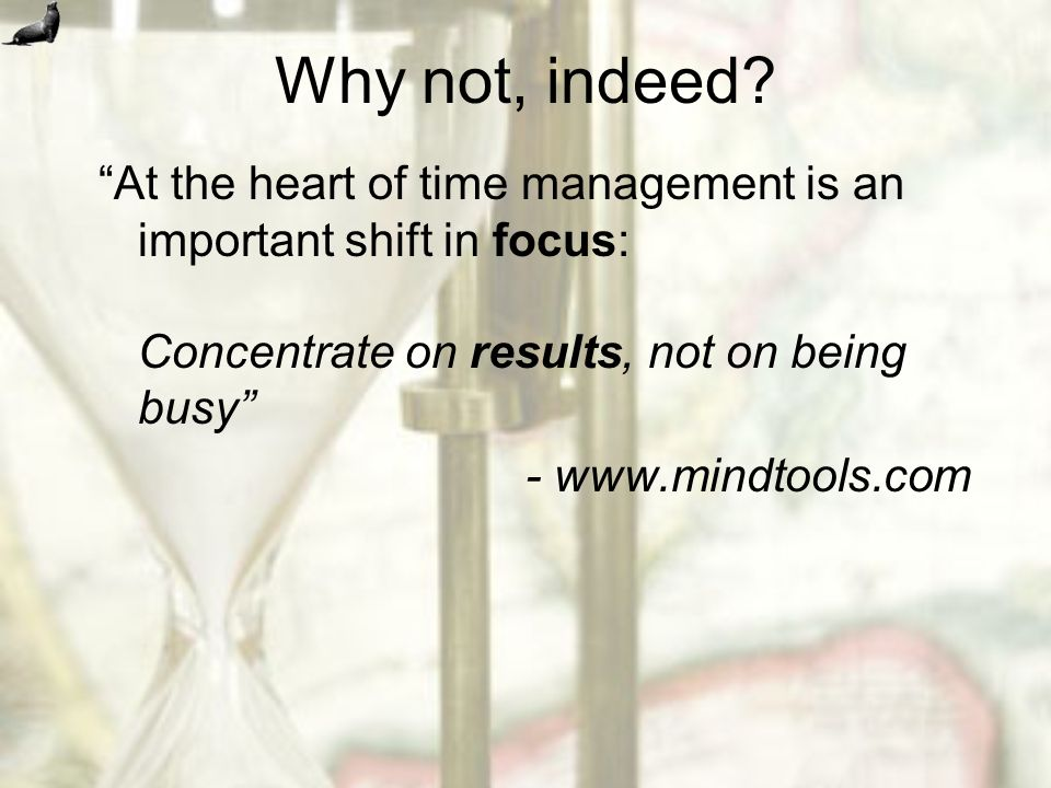 Why not, indeed? At the heart of time management is an important shift in focus: Concentrate on results, not on being busy - www.mindtools.com