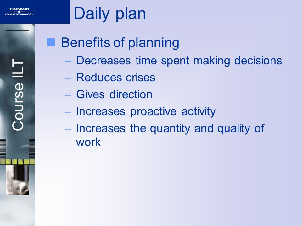 Course ILT Daily plan Benefits of planning –Decreases time spent making decisions –Reduces crises –Gives direction –Increases proactive activity –Increases the quantity and quality of work