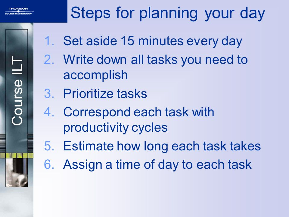 Course ILT Steps for planning your day 1.Set aside 15 minutes every day 2.Write down all tasks you need to accomplish 3.Prioritize tasks 4.Correspond each task with productivity cycles 5.Estimate how long each task takes 6.Assign a time of day to each task