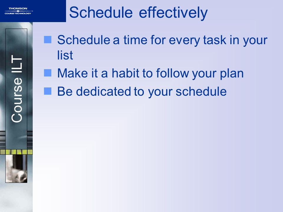 Course ILT Schedule effectively Schedule a time for every task in your list Make it a habit to follow your plan Be dedicated to your schedule