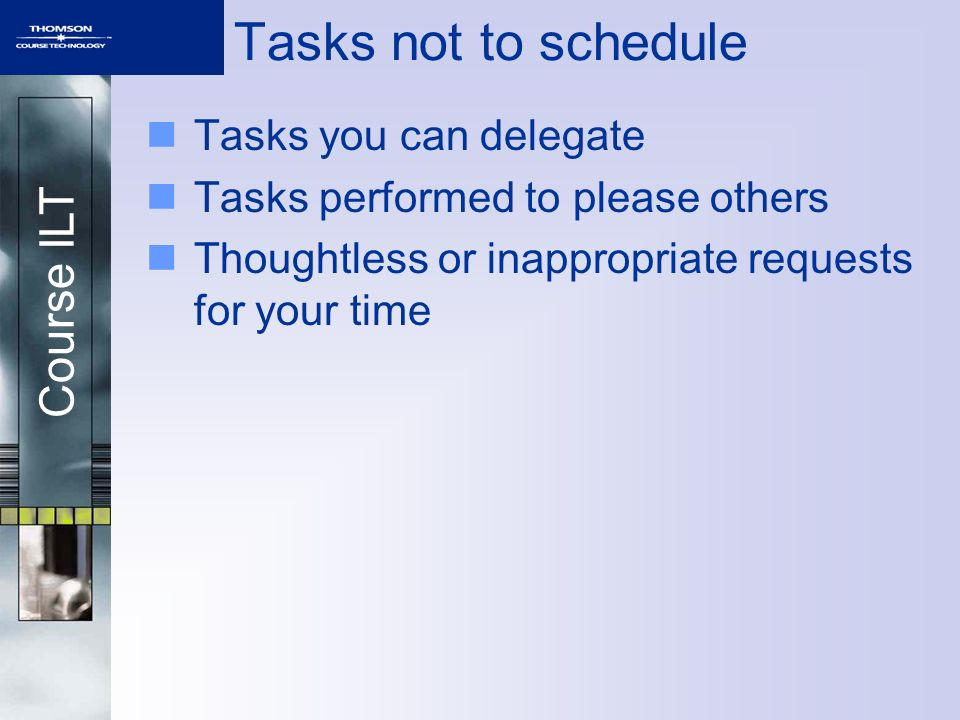 Course ILT Tasks not to schedule Tasks you can delegate Tasks performed to please others Thoughtless or inappropriate requests for your time