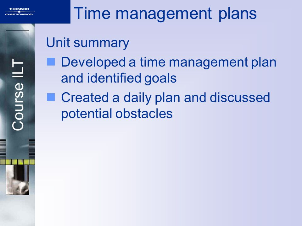 Course ILT Time management plans Unit summary Developed a time management plan and identified goals Created a daily plan and discussed potential obstacles