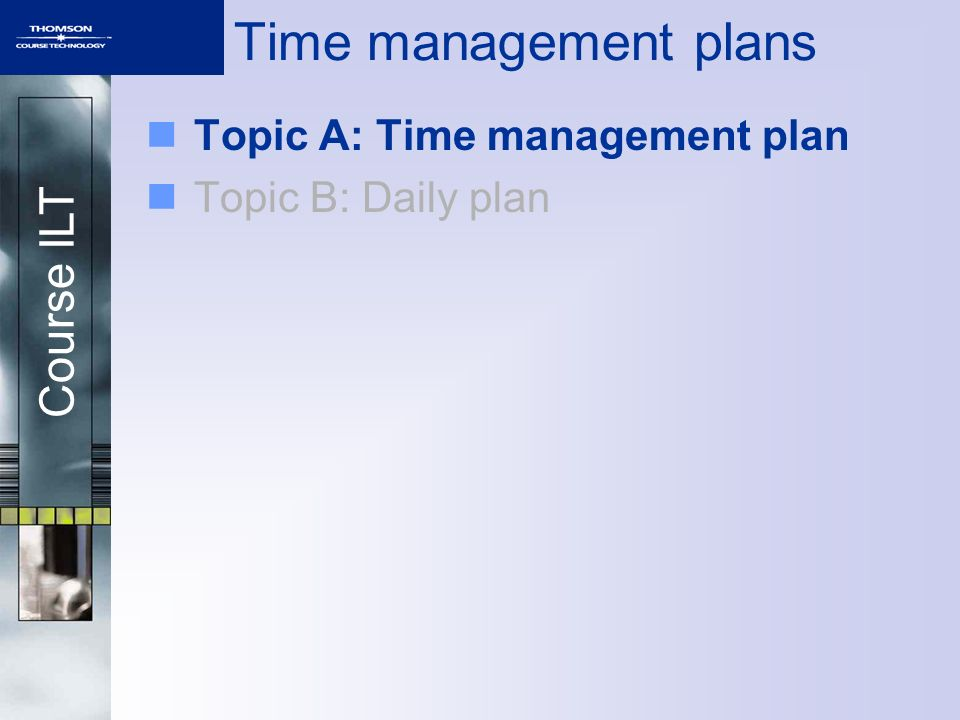 Course ILT Time management plans Topic A: Time management plan Topic B: Daily plan