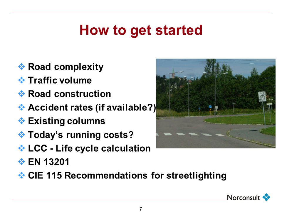 7 How to get started Road complexity Traffic volume Road construction Accident rates (if available?) Existing columns Todays running costs? LCC - Life