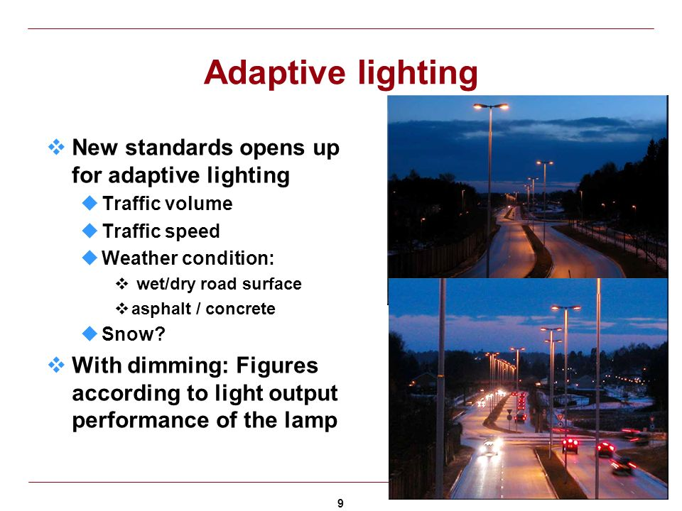 9 Adaptive lighting New standards opens up for adaptive lighting uTraffic volume uTraffic speed uWeather condition: wet/dry road surface asphalt / concrete uSnow.