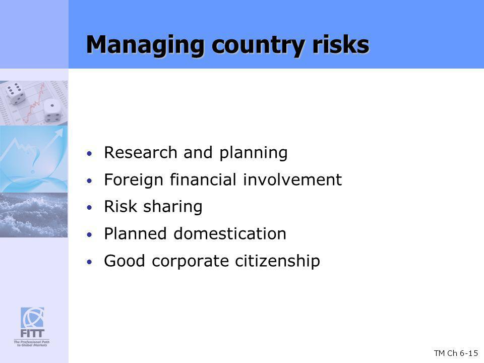 TM Ch 6-15 Managing country risks Research and planning Foreign financial involvement Risk sharing Planned domestication Good corporate citizenship