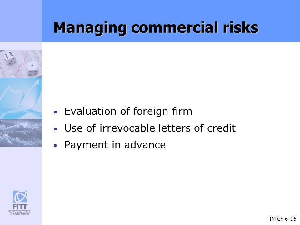 TM Ch 6-16 Managing commercial risks Evaluation of foreign firm Use of irrevocable letters of credit Payment in advance