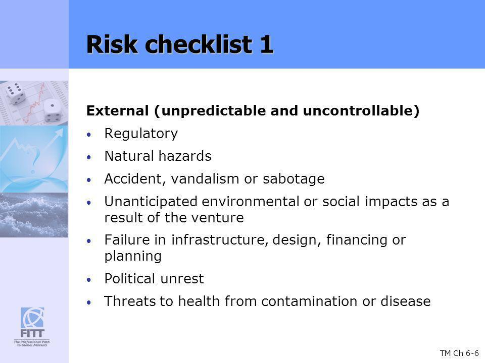 TM Ch 6-6 Risk checklist 1 External (unpredictable and uncontrollable) Regulatory Natural hazards Accident, vandalism or sabotage Unanticipated environmental or social impacts as a result of the venture Failure in infrastructure, design, financing or planning Political unrest Threats to health from contamination or disease