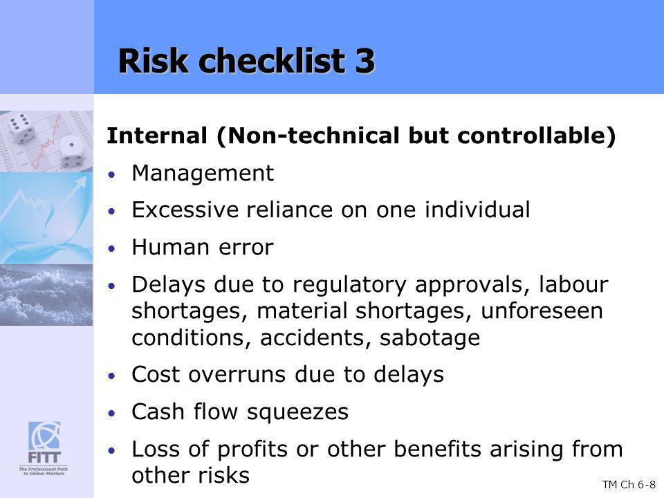 TM Ch 6-8 Risk checklist 3 Internal (Non-technical but controllable) Management Excessive reliance on one individual Human error Delays due to regulatory approvals, labour shortages, material shortages, unforeseen conditions, accidents, sabotage Cost overruns due to delays Cash flow squeezes Loss of profits or other benefits arising from other risks