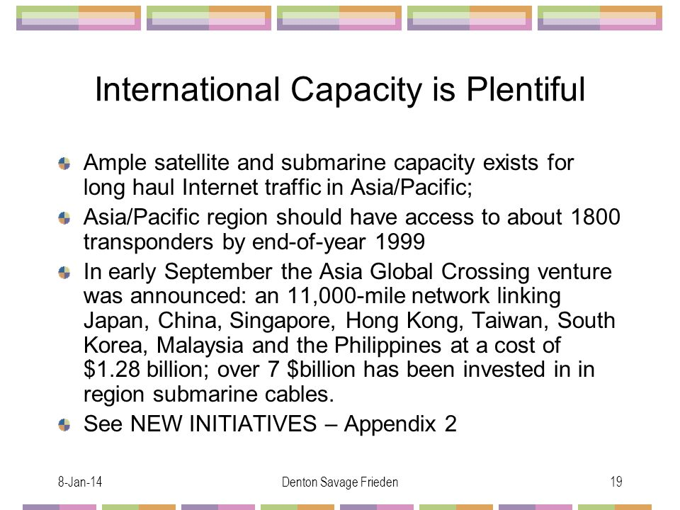 8-Jan-14Denton Savage Frieden19 International Capacity is Plentiful Ample satellite and submarine capacity exists for long haul Internet traffic in Asia/Pacific; Asia/Pacific region should have access to about 1800 transponders by end-of-year 1999 In early September the Asia Global Crossing venture was announced: an 11,000-mile network linking Japan, China, Singapore, Hong Kong, Taiwan, South Korea, Malaysia and the Philippines at a cost of $1.28 billion; over 7 $billion has been invested in in region submarine cables.