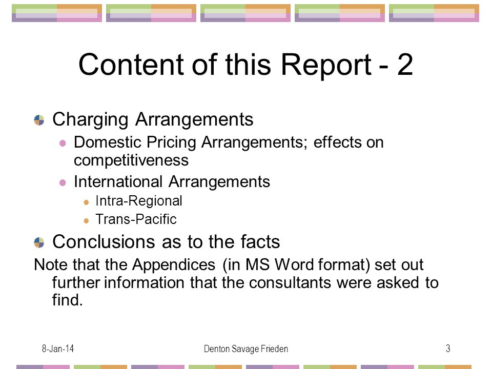 8-Jan-14Denton Savage Frieden3 Content of this Report - 2 Charging Arrangements Domestic Pricing Arrangements; effects on competitiveness International Arrangements Intra-Regional Trans-Pacific Conclusions as to the facts Note that the Appendices (in MS Word format) set out further information that the consultants were asked to find.
