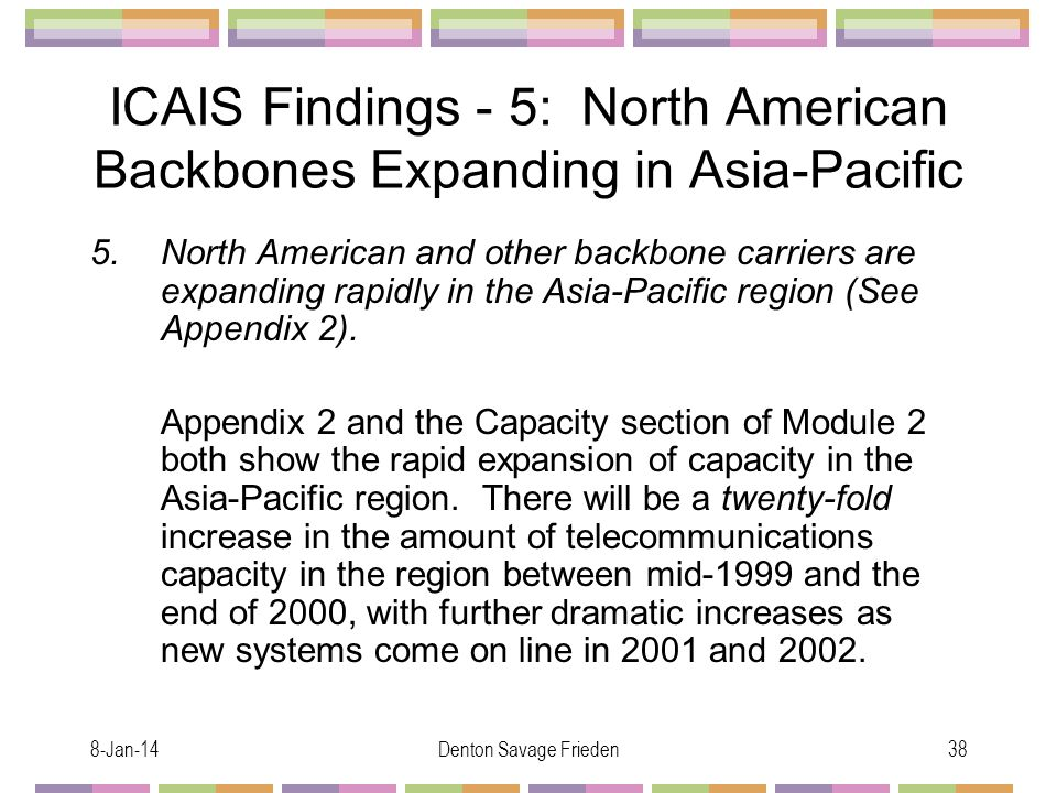 8-Jan-14Denton Savage Frieden38 ICAIS Findings - 5: North American Backbones Expanding in Asia-Pacific 5.North American and other backbone carriers are expanding rapidly in the Asia-Pacific region (See Appendix 2).