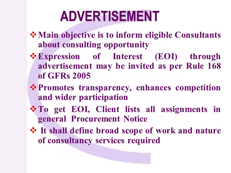 ADVERTISEMENT Main objective is to inform eligible Consultants about consulting opportunity Expression of Interest (EOI) through advertisement may be invited as per Rule 168 of GFRs 2005 Promotes transparency, enhances competition and wider participation To get EOI, Client lists all assignments in general Procurement Notice It shall define broad scope of work and nature of consultancy services required