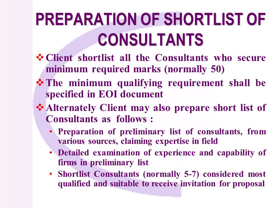 PREPARATION OF SHORTLIST OF CONSULTANTS Client shortlist all the Consultants who secure minimum required marks (normally 50) The minimum qualifying requirement shall be specified in EOI document Alternately Client may also prepare short list of Consultants as follows : Preparation of preliminary list of consultants, from various sources, claiming expertise in field Detailed examination of experience and capability of firms in preliminary list Shortlist Consultants (normally 5-7) considered most qualified and suitable to receive invitation for proposal