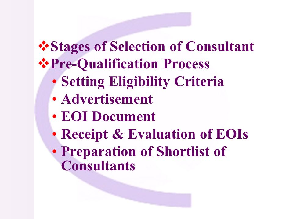 Stages of Selection of Consultant Pre-Qualification Process Setting Eligibility Criteria Advertisement EOI Document Receipt & Evaluation of EOIs Preparation of Shortlist of Consultants