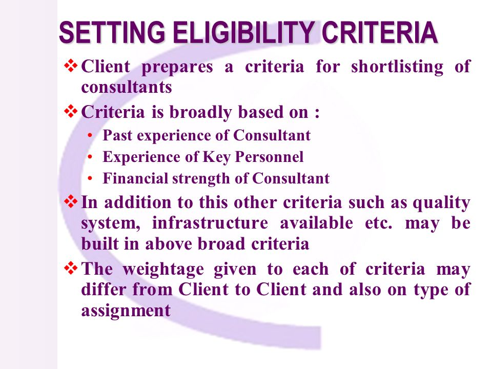 SETTING ELIGIBILITY CRITERIA Client prepares a criteria for shortlisting of consultants Criteria is broadly based on : Past experience of Consultant Experience of Key Personnel Financial strength of Consultant In addition to this other criteria such as quality system, infrastructure available etc.