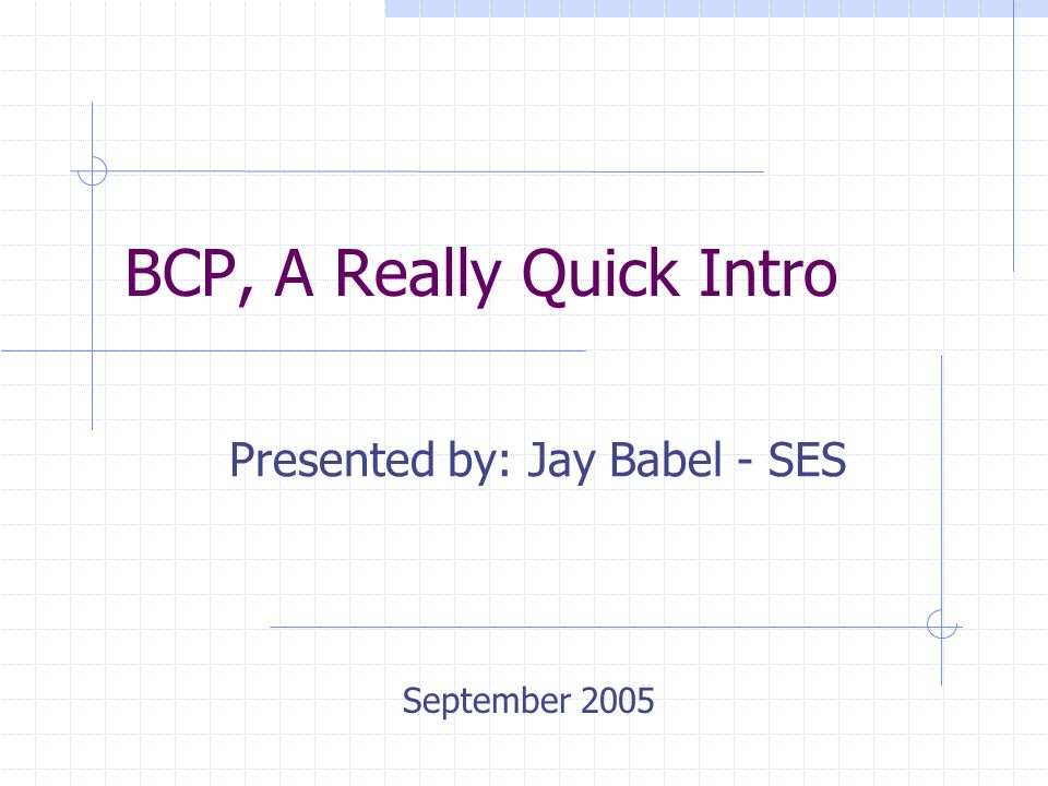 BCP, A Really Quick Intro Presented by: Jay Babel - SES September 2005
