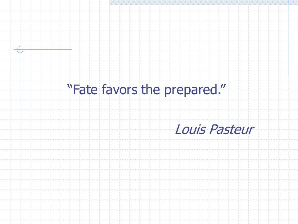 Fate favors the prepared. Louis Pasteur
