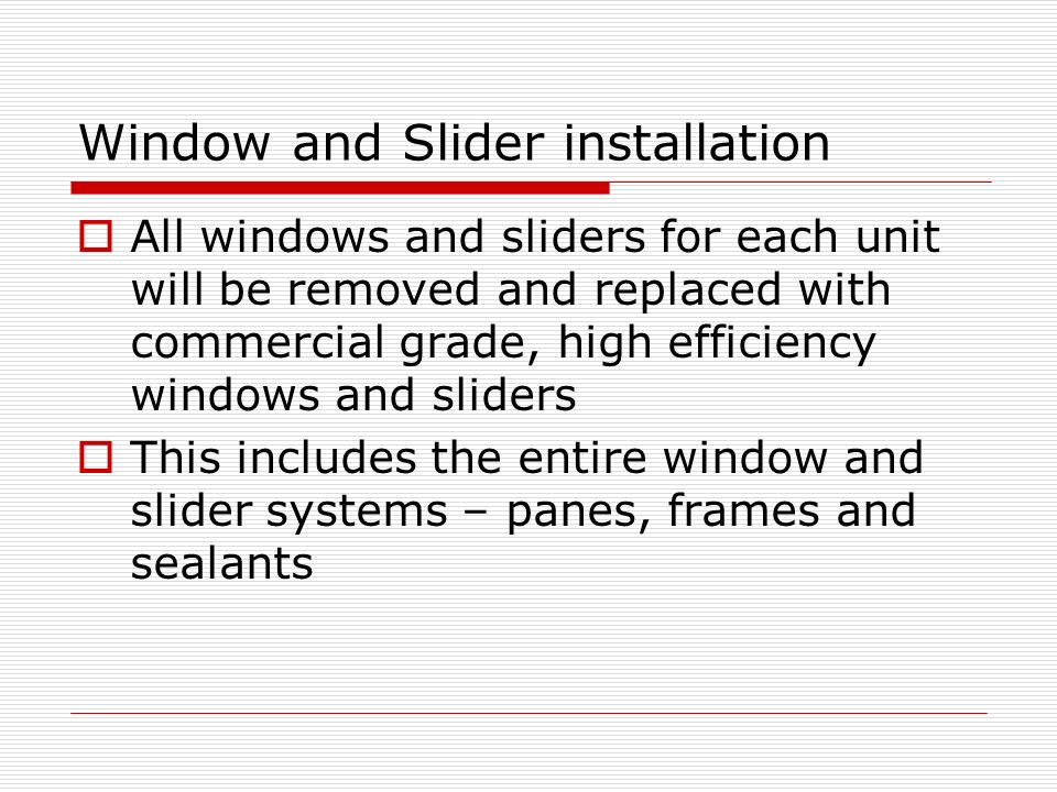 Window and Slider installation All windows and sliders for each unit will be removed and replaced with commercial grade, high efficiency windows and sliders This includes the entire window and slider systems – panes, frames and sealants