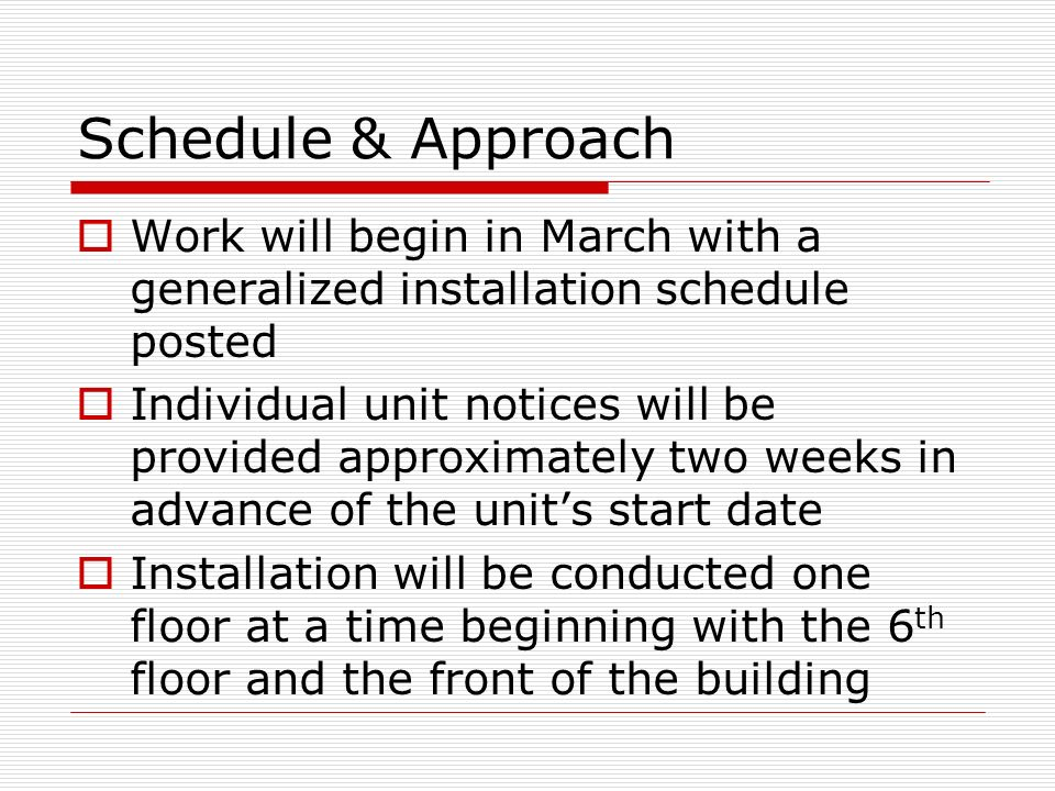Schedule & Approach Work will begin in March with a generalized installation schedule posted Individual unit notices will be provided approximately two weeks in advance of the units start date Installation will be conducted one floor at a time beginning with the 6 th floor and the front of the building