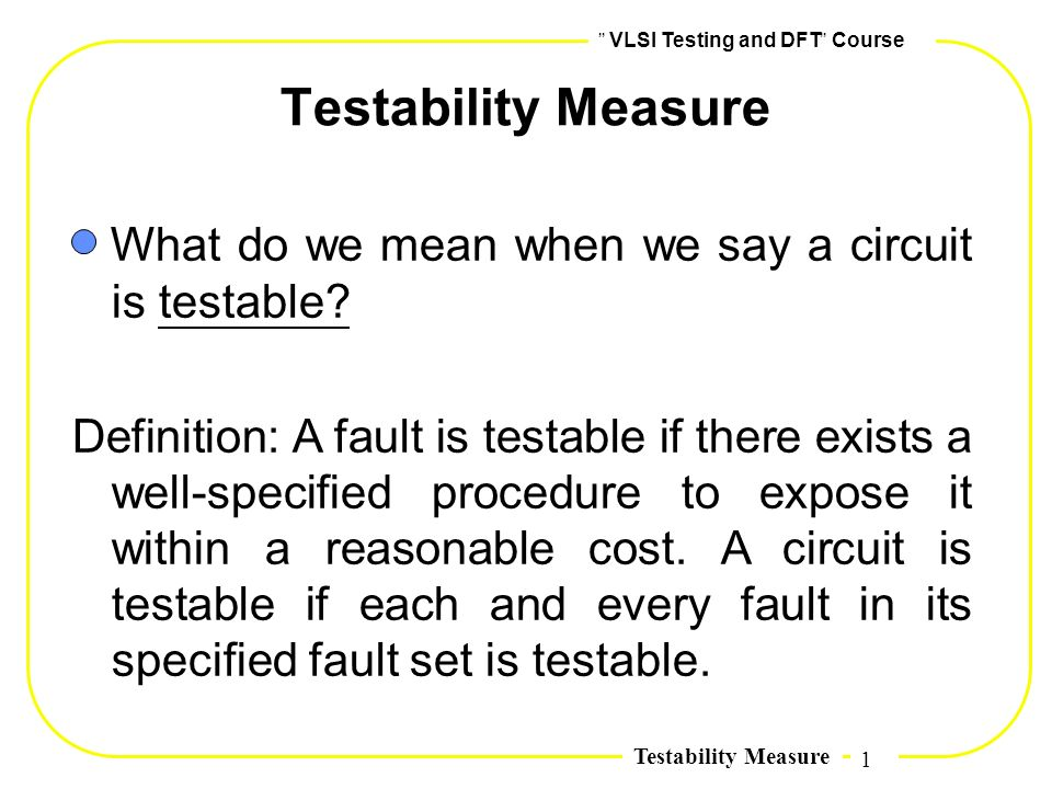 1,, VLSI Testing and DFT,, Course Testability Measure What do we mean when we say a circuit is testable? Definition: A fault is testable if there exis