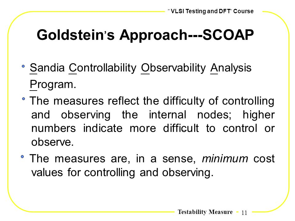 11,, VLSI Testing and DFT,, Course Testability Measure Goldstein, s Approach---SCOAP Sandia Controllability Observability Analysis Program. The measur
