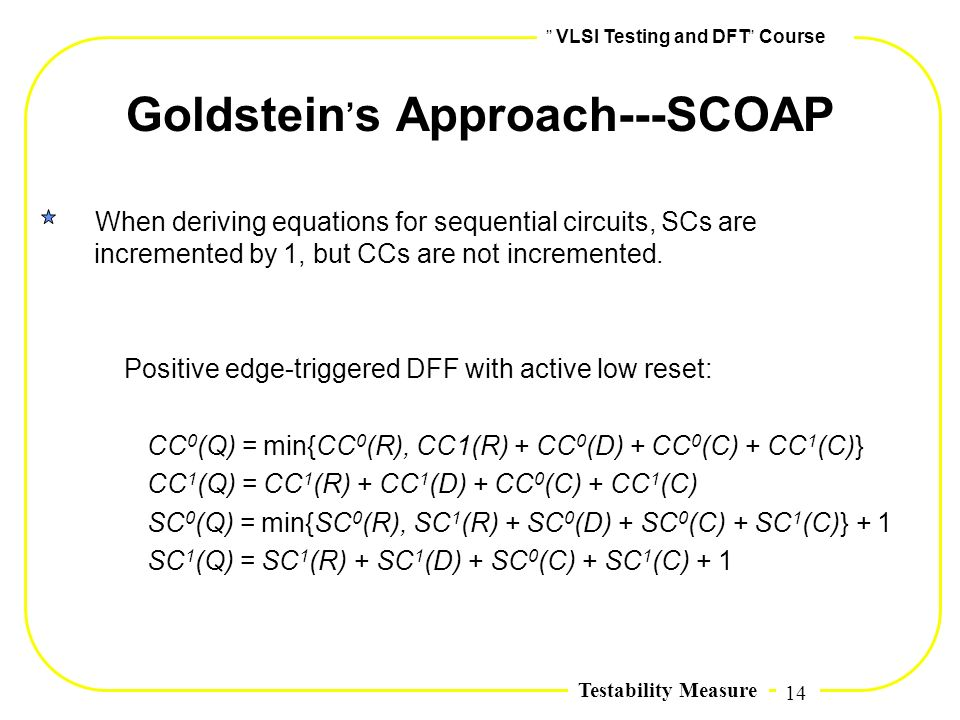 14,, VLSI Testing and DFT,, Course Testability Measure Goldstein, s Approach---SCOAP When deriving equations for sequential circuits, SCs are incremen
