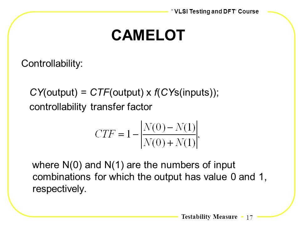 17,, VLSI Testing and DFT,, Course Testability Measure CAMELOT Controllability: CY(output) = CTF(output) x f(CYs(inputs)); controllability transfer fa