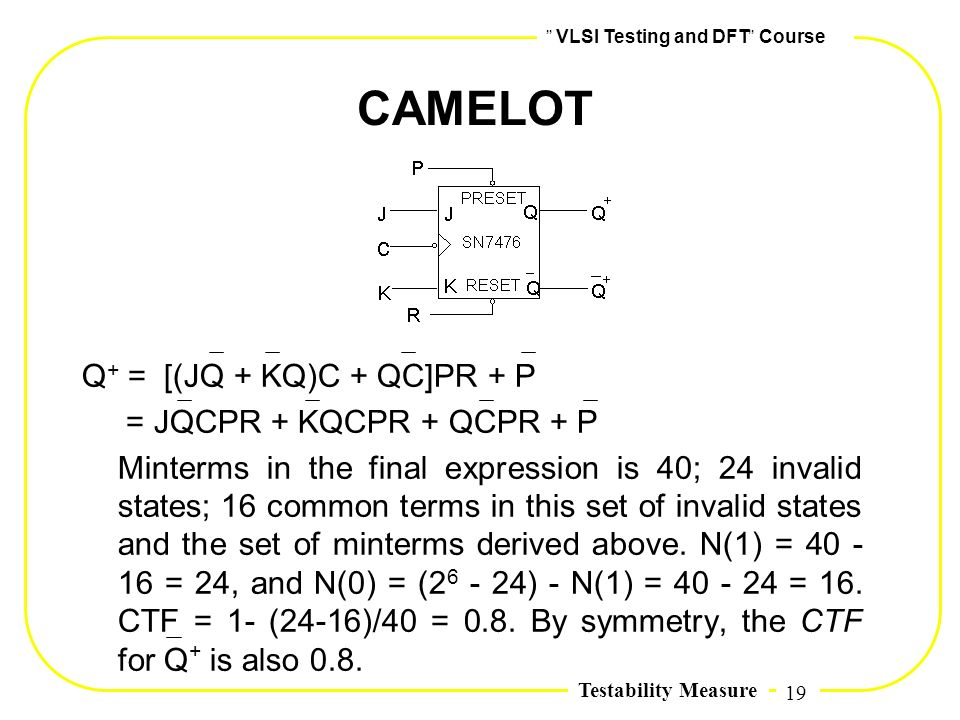 19,, VLSI Testing and DFT,, Course Testability Measure CAMELOT Q + = [(JQ + KQ)C + QC]PR + P = JQCPR + KQCPR + QCPR + P Minterms in the final expressi