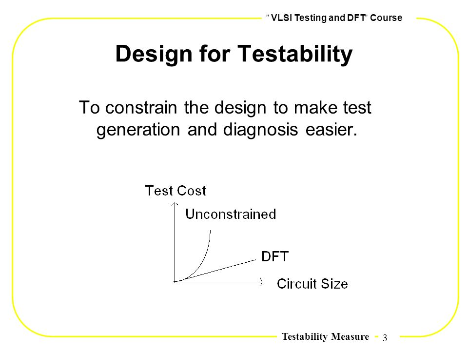 3,, VLSI Testing and DFT,, Course Testability Measure Design for Testability To constrain the design to make test generation and diagnosis easier.