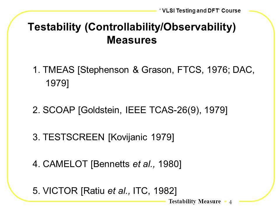 4,, VLSI Testing and DFT,, Course Testability Measure Testability (Controllability/Observability) Measures 1. TMEAS [Stephenson & Grason, FTCS, 1976;
