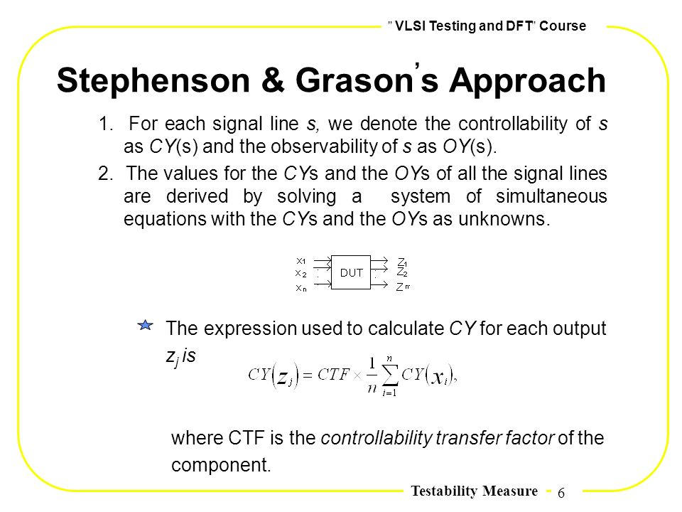 6,, VLSI Testing and DFT,, Course Testability Measure Stephenson & Grason, s Approach 1. For each signal line s, we denote the controllability of s as