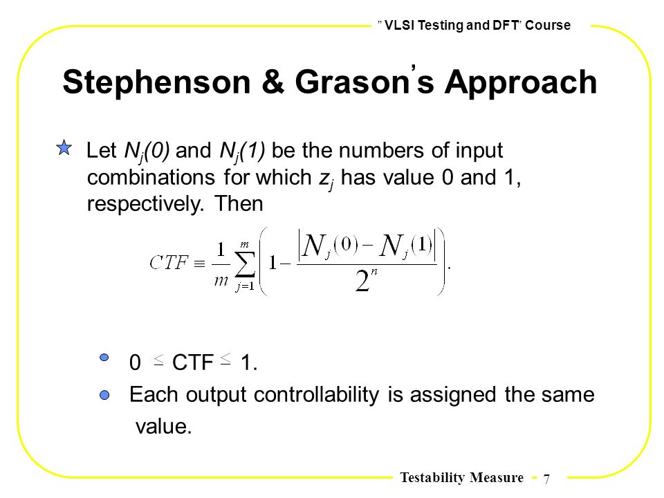 7,, VLSI Testing and DFT,, Course Testability Measure Stephenson & Grason, s Approach Let N j (0) and N j (1) be the numbers of input combinations for