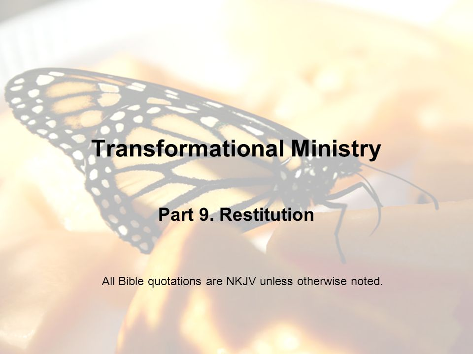 Transformational Ministry Part 9. Restitution All Bible quotations are NKJV unless otherwise noted.