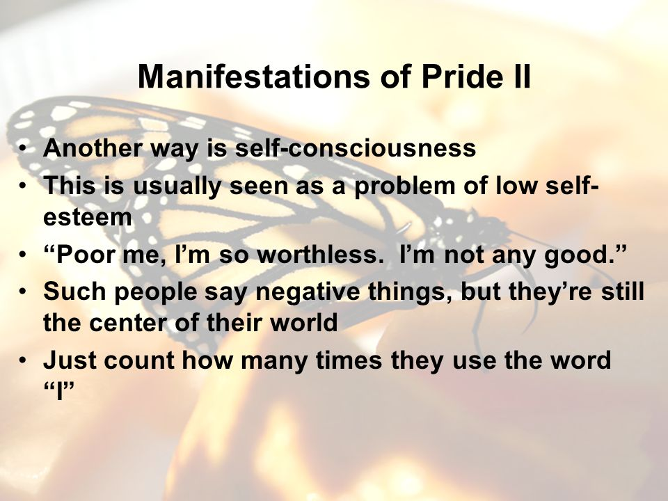 Manifestations of Pride II Another way is self-consciousness This is usually seen as a problem of low self- esteem Poor me, Im so worthless.