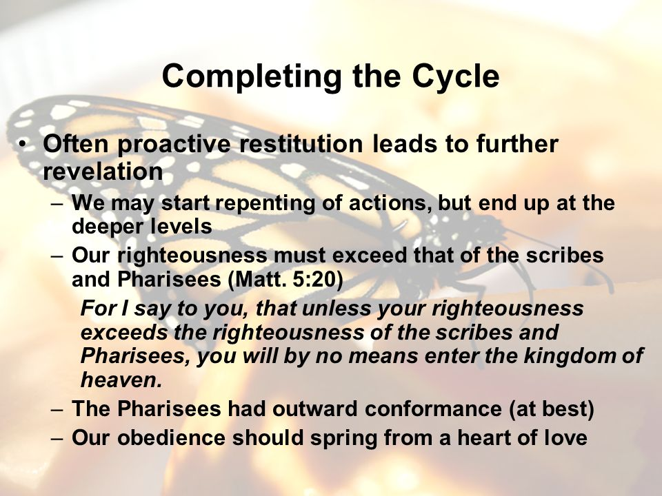 Completing the Cycle Often proactive restitution leads to further revelation –We may start repenting of actions, but end up at the deeper levels –Our righteousness must exceed that of the scribes and Pharisees (Matt.