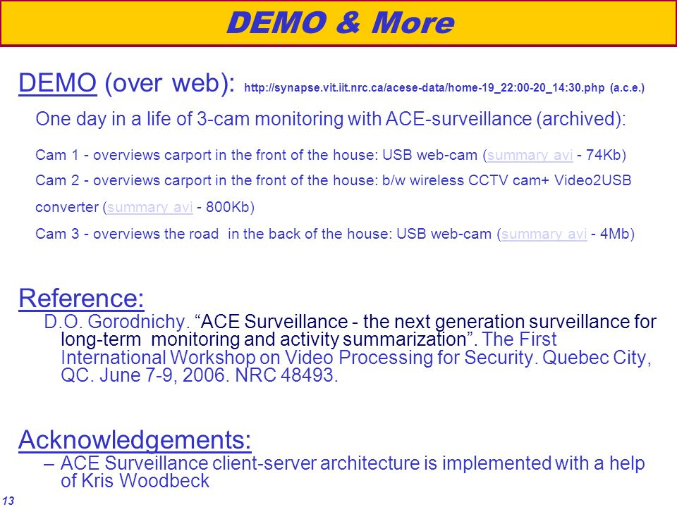 13 DEMO & More DEMO (over web): http://synapse.vit.iit.nrc.ca/acese-data/home-19_22:00-20_14:30.php (a.c.e.) One day in a life of 3-cam monitoring with ACE-surveillance (archived): Cam 1 - overviews carport in the front of the house: USB web-cam (summary avi - 74Kb) Cam 2 - overviews carport in the front of the house: b/w wireless CCTV cam+ Video2USB converter (summary avi - 800Kb) Cam 3 - overviews the road in the back of the house: USB web-cam (summary avi - 4Mb)summary avi Reference: D.O.