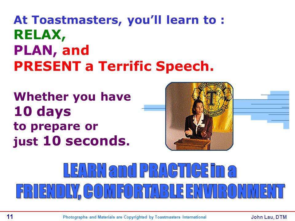 John Lau, DTM At Toastmasters, youll learn to : RELAX, PLAN, and PRESENT a Terrific Speech.