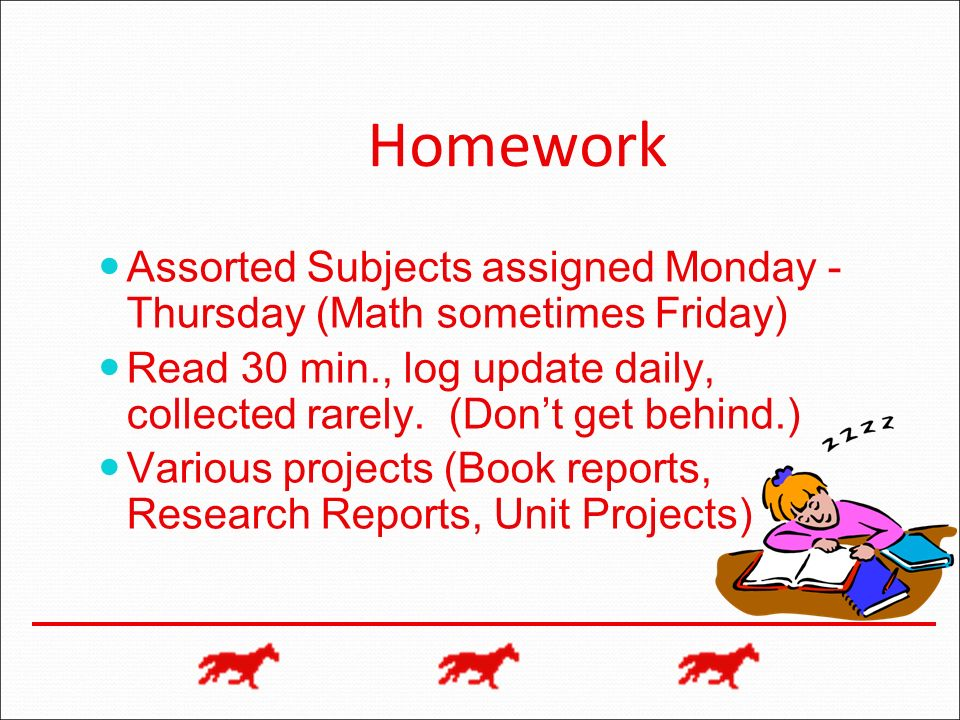 Homework Assorted Subjects assigned Monday - Thursday (Math sometimes Friday) Read 30 min., log update daily, collected rarely. (Dont get behind.) Var