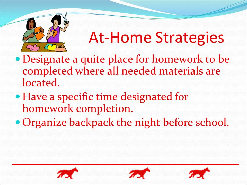 At-Home Strategies Designate a quite place for homework to be completed where all needed materials are located. Have a specific time designated for ho