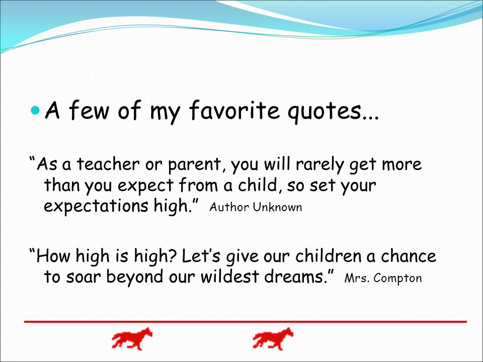 A few of my favorite quotes... As a teacher or parent, you will rarely get more than you expect from a child, so set your expectations high. Author Un